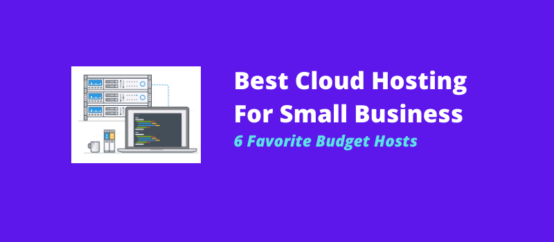 Best Cloud Hosting For Small Business 6 Favorite Budget Hosts
